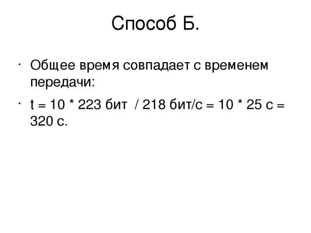 Способ Б. Общее время совпадает с временем передачи: t = 10 * 223бит / 218бит/с = 10 * 25с = 320 с.
