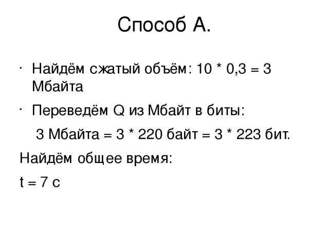 Способ А. Найдём сжатый объём: 10 * 0,3 = 3 Мбайта Переведём Q из Мбайт в биты: 3 Мбайта = 3 * 220байт = 3 * 223бит. Найдём общее время: t = 7 с