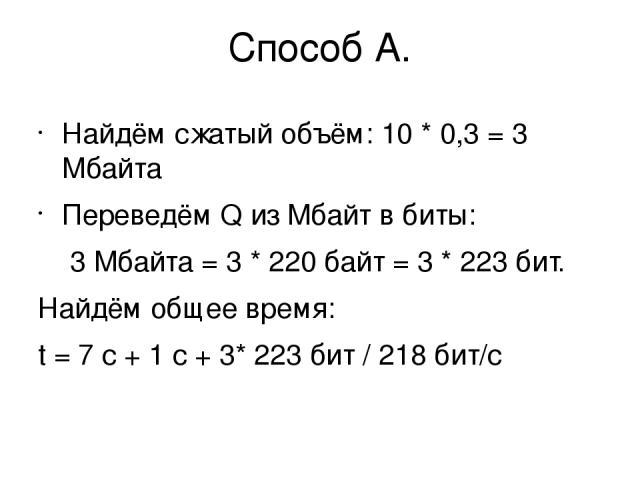 Способ А. Найдём сжатый объём: 10 * 0,3 = 3 Мбайта Переведём Q из Мбайт в биты: 3 Мбайта = 3 * 220байт = 3 * 223бит. Найдём общее время: t = 7 с + 1 с + 3* 223бит / 218бит/с
