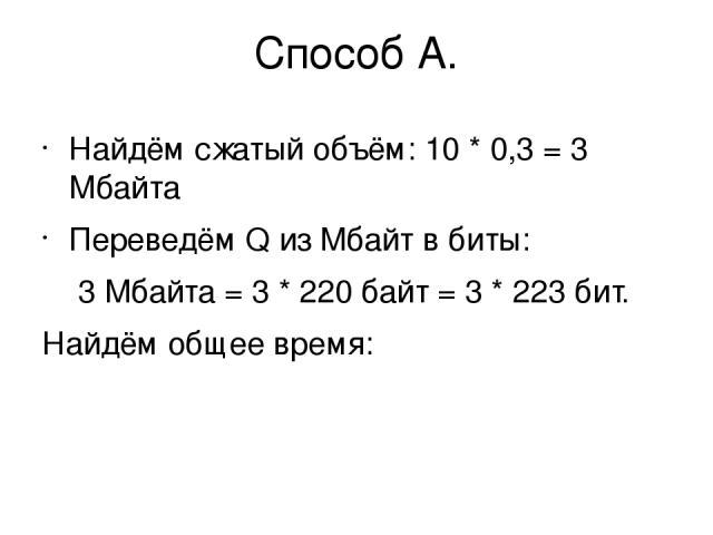 Способ А. Найдём сжатый объём: 10 * 0,3 = 3 Мбайта Переведём Q из Мбайт в биты: 3 Мбайта = 3 * 220байт = 3 * 223бит. Найдём общее время: