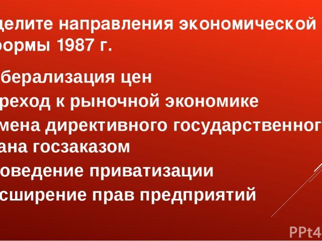 Выделите направления экономической реформы 1987 г. либерализация цен переход к рыночной экономике замена директивного государственного плана госзаказом проведение приватизации расширение прав предприятий
