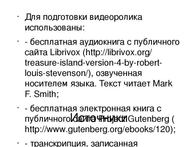 Источники Для подготовки видеоролика использованы: - бесплатная аудиокнига с публичного сайта Librivox (http://librivox.org/treasure-island-version-4-by-robert-louis-stevenson/), озвученная носителем языка. Текст читает Mark F. Smith; - бесплатная э…