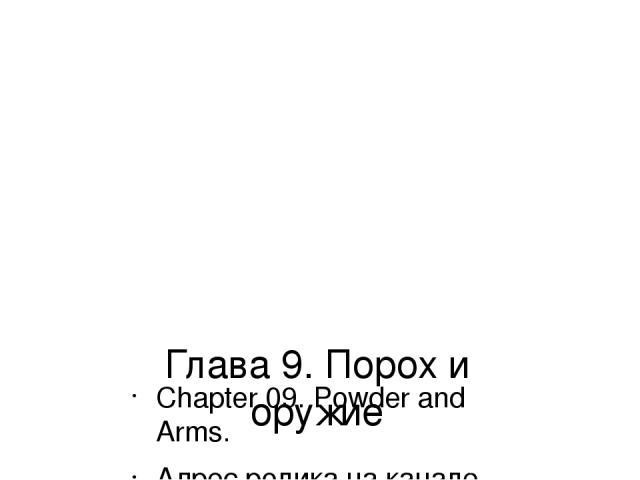 Глава 9. Порох и оружие Chapter 09. Powder and Arms. Адрес ролика на канале YouTube: https://youtu.be/5vcnb3rjYHs