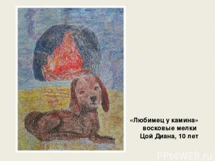 «Любимец у камина» восковые мелки Цой Диана, 10 лет