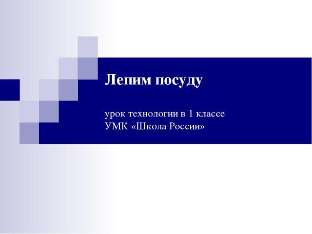 Лепим посуду урок технологии в 1 классе УМК «Школа России»