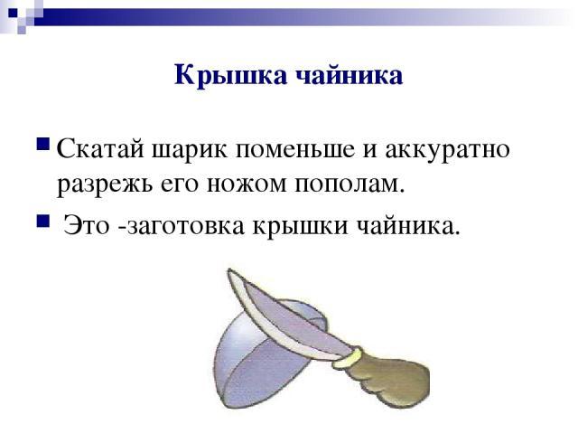 Крышка чайника Скатай шарик поменьше и аккуратно разрежь его ножом пополам. Это -заготовка крышки чайника.