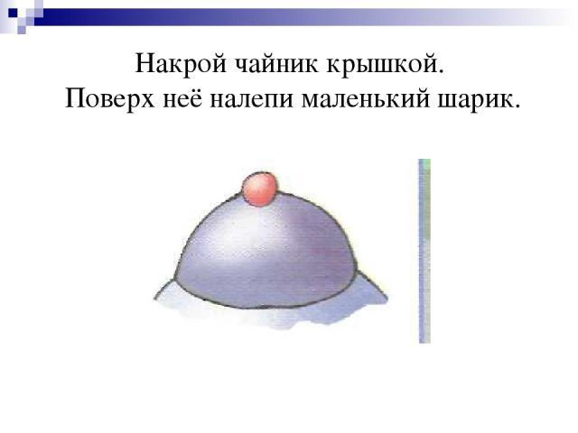 Накрой чайник крышкой. Поверх неё налепи маленький шарик.
