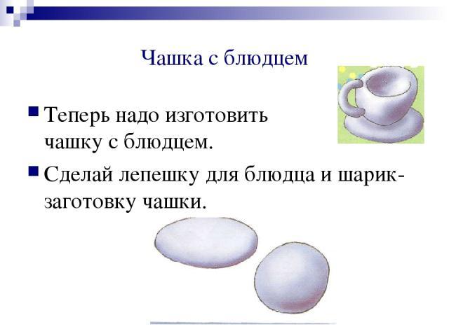 Чашка с блюдцем Теперь надо изготовить чашку с блюдцем. Сделай лепешку для блюдца и шарик- заготовку чашки.