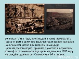 19 апреля 1853 года, произведён в контр-адмиралы с назначением в свиту Его Велич