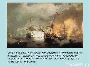 1855 г. под общим руководством Владимира Ивановича моряки и пехотинцы заложили п