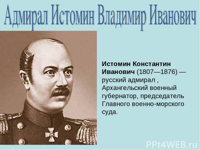 Истомин Константин Иванович (1807—1876)— русский адмирал , Архангельский военный губернатор, председатель Главного военно-морского суда.