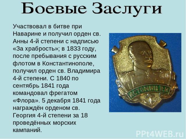 Участвовал в битве при Наварине и получил орден св. Анны 4-й степени с надписью «За храбрость»; в 1833 году, после пребывания с русским флотом в Константинополе, получил орден св. Владимира 4-й степени. С 1840 по сентябрь 1841 года командовал фрегат…