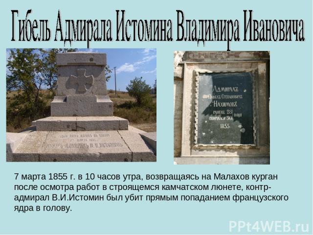 7 марта 1855 г. в 10 часов утра, возвращаясь на Малахов курган после осмотра работ в строящемся камчатском люнете, контр-адмирал В.И.Истомин был убит прямым попаданием французского ядра в голову.
