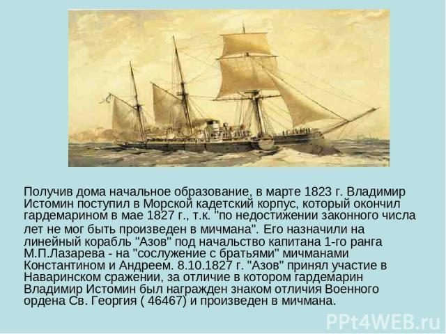 Получив дома начальное образование, в марте 1823 г. Владимир Истомин поступил в Морской кадетский корпус, который окончил гардемарином в мае 1827 г., т.к.