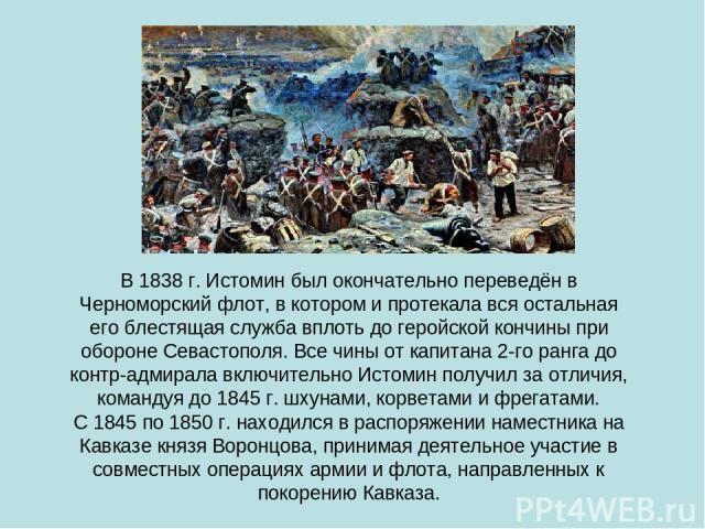 В 1838 г. Истомин был окончательно переведён в Черноморский флот, в котором и протекала вся остальная его блестящая служба вплоть до геройской кончины при обороне Севастополя. Все чины от капитана 2-го ранга до контр-адмирала включительно Истомин по…