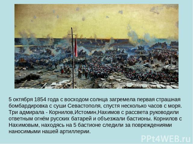 5 октября 1854 года с восходом солнца загремела первая страшная бомбардировка с суши Севастополя, спустя несколько часов с моря. Три адмирала - Корнилов,Истомин,Нахимов с рассвета руководили ответным огнём русских батарей и объезжали бастионы. Корни…