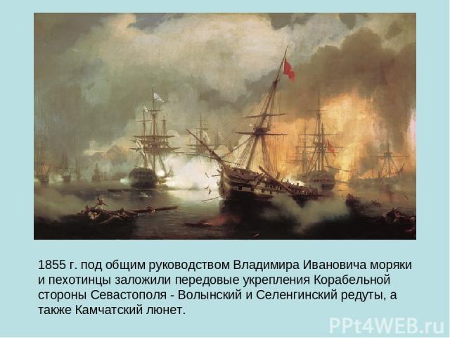 1855 г. под общим руководством Владимира Ивановича моряки и пехотинцы заложили передовые укрепления Корабельной стороны Севастополя - Волынский и Селенгинский редуты, а также Камчатский люнет.