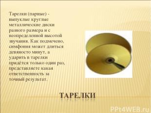Тарелки (парные) - выпуклые круглые металлические диски разного размера и с неоп