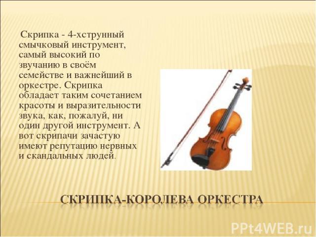 Скрипка - 4-хструнный смычковый инструмент, самый высокий по звучанию в своём семействе и важнейший в оркестре. Скрипка обладает таким сочетанием красоты и выразительности звука, как, пожалуй, ни один другой инструмент. А вот скрипачи зачастую име…