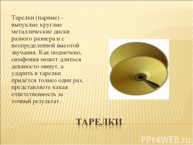 Тарелки (парные) - выпуклые круглые металлические диски разного размера и с неопределенной высотой звучания. Как подмечено, симфония может длиться девяносто минут, а ударить в тарелки придётся только один раз, представляете какая ответственность за …