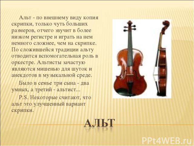 Альт - по внешнему виду копия скрипки, только чуть больших размеров, отчего звучит в более низком регистре и играть на нем немного сложнее, чем на скрипке. По сложившейся традиции альту отводится вспомогательная роль в оркестре. Альтисты зачастую яв…