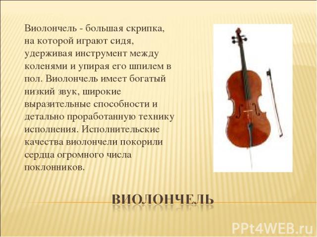 Виолончель - большая скрипка, на которой играют сидя, удерживая инструмент между коленями и упирая его шпилем в пол. Виолончель имеет богатый низкий звук, широкие выразительные способности и детально проработанную технику исполнения. Исполнительские…