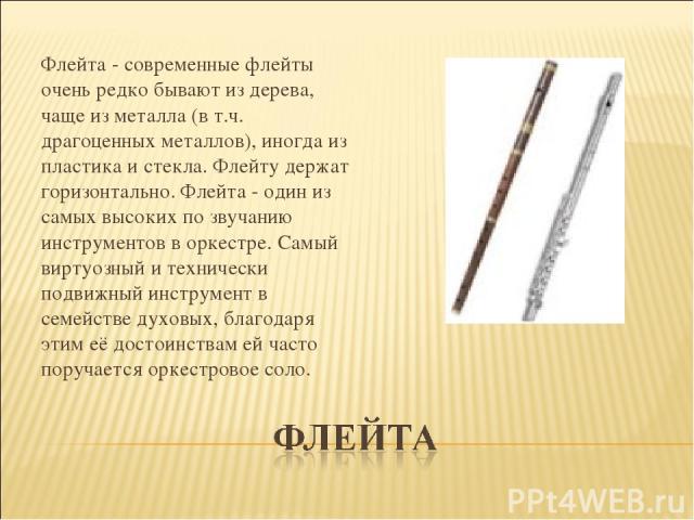 Флейта - современные флейты очень редко бывают из дерева, чаще из металла (в т.ч. драгоценных металлов), иногда из пластика и стекла. Флейту держат горизонтально. Флейта - один из самых высоких по звучанию инструментов в оркестре. Самый виртуозный и…