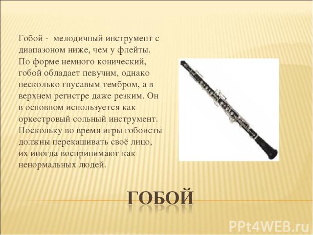 Гобой - мелодичный инструмент с диапазоном ниже, чем у флейты. По форме немного конический, гобой обладает певучим, однако несколько гнусавым тембром, а в верхнем регистре даже резким. Он в основном используется как оркестровый сольный инструмент.…