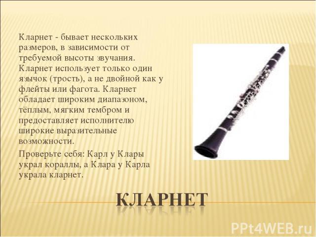 Кларнет - бывает нескольких размеров, в зависимости от требуемой высоты звучания. Кларнет использует только один язычок (трость), а не двойной как у флейты или фагота. Кларнет обладает широким диапазоном, тёплым, мягким тембром и предоставляет исп…