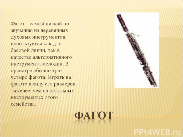 Фагот - самый низкий по звучанию из деревянных духовых инструментов, используется как для басовой линии, так в качестве альтернативного инструмента мелодии. В оркестре обычно три-четыре фагота. Играть на фаготе в силу его размеров тяжелее, чем на …