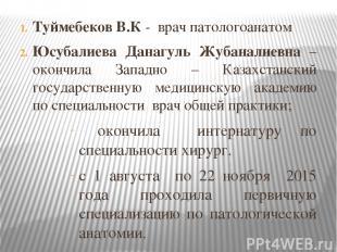 Туймебеков В.К - врач патологоанатом Юсубалиева Данагуль Жубаналиевна – окончила