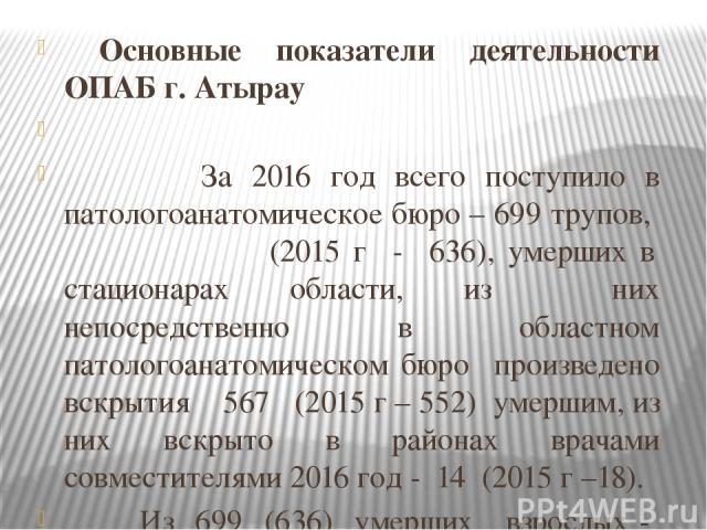 Основные показатели деятельности ОПАБ г. Атырау  За 2016 год всего поступило в патологоанатомическое бюро – 699 трупов, (2015 г - 636), умерших в стационарах области, из них непосредственно в областном патологоанатомическом бюро произведено вскрыти…