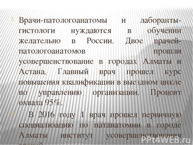 Врачи-патологоанатомы и лаборанты-гистологи нуждаются в обучении желательно в России. Двое врачей-патологоанатомов прошли усовершенствование в городах Алматы и Астана. Главный врач прошел курс повышения квалификации в выездном цикле по управлению ор…