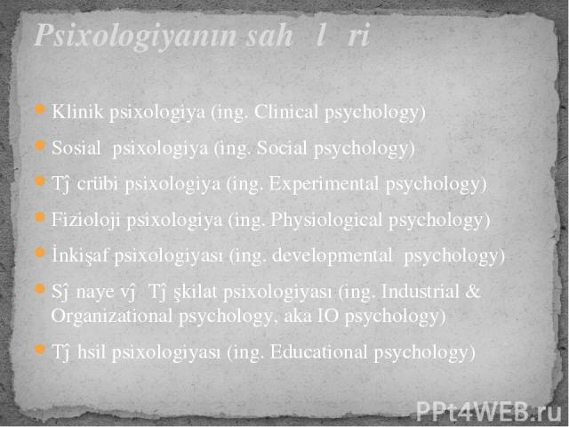 Klinik psixologiya (ing. Clinical psychology) Sosial psixologiya (ing. Social psychology) Təcrübi psixologiya (ing. Experimental psychology) Fizioloji psixologiya (ing. Physiological psychology) İnkişaf psixologiyası (ing. developmental psychology…