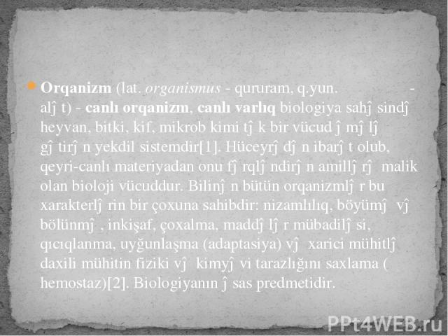 Orqanizm(lat.organismus- qururam,q.yun.ὄργανον- alət) -canlı orqanizm,canlı varlıqbiologiyasahəsindəheyvan,bitki,kif,mikrobkimi tək bir vücud əmələ gətirən yekdil sistemdir[1]. Hüceyrədən ibarət olub, qeyri-canlı materiyadan onu fərql…