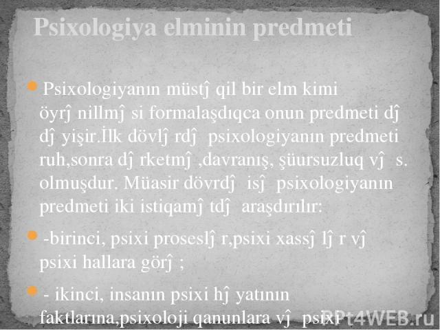 Psixologiyanın müstəqil bir elm kimi öyrənillməsi formalaşdıqca onun predmeti də dəyişir.İlk dövlərdə psixologiyanın predmeti ruh,sonra dərketmə,davranış, şüursuzluq və s. olmuşdur. Müasir dövrdə isə psixologiyanın predmeti iki istiqamətdə araşdırıl…