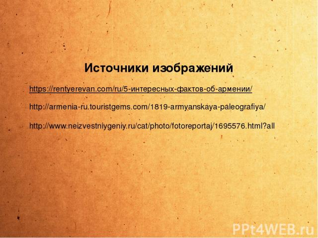 https://rentyerevan.com/ru/5-интересных-фактов-об-армении/ http://armenia-ru.touristgems.com/1819-armyanskaya-paleografiya/ http://www.neizvestniygeniy.ru/cat/photo/fotoreportaj/1695576.html?all Источники изображений