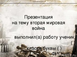Презентация на тему вторая мировая война выполнил(а) работу ученик ( ) класса бу