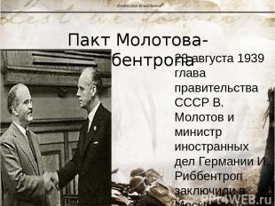 Пакт Молотова-Риббентропа 23 августа 1939 глава правительства СССР В. Молотов и