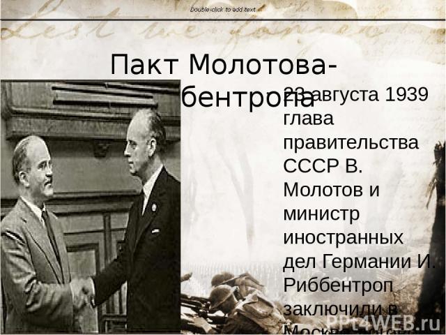 Пакт Молотова-Риббентропа 23 августа 1939 глава правительства СССР В. Молотов и министр иностранных дел Германии И. Риббентроп заключили в Москве договор о ненападении. К договору прилагался секретный протокол, разграничивающий сферы влияний в Европ…