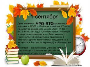 1 сентября что это День знаний(1 сентября)— государственный праздник, вСССРс