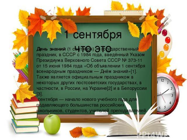 1 сентября что это День знаний(1 сентября)— государственный праздник, вСССРс1984 года, введённый Указом ПрезидиумаВерховного Совета СССР№373-11 от15 июня1984 года«Об объявлении 1 сентября всенародным праздником— Днём знаний»[1]. Также яв…