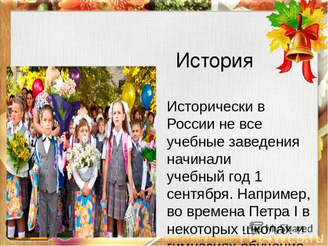 История Исторически в России не все учебные заведения начиналиучебный год1 сентября. Например, во временаПетра Iв некоторых школах и гимназиях обучение начиналось в конце августа, середине сентября или октября, сельские школы грамоты начинали ра…