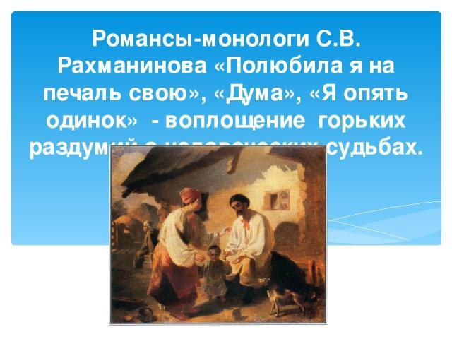 Романсы-монологи С.В. Рахманинова «Полюбила я на печаль свою», «Дума», «Я опять одинок» - воплощение горьких раздумий о человеческих судьбах.