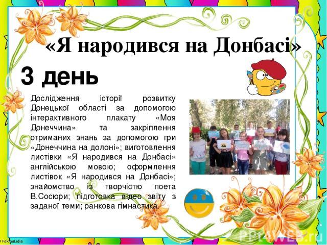 3 день «Я народився на Донбасі» Дослідження історії розвитку Донецької області за допомогою інтерактивного плакату «Моя Донеччина» та закріплення отриманих знань за допомогою гри «Донеччина на долоні»; виготовлення листівки «Я народився на Донбасі» …