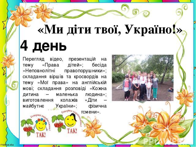 4 день «Ми діти твої, Україно!» Перегляд відео, презентацій на тему «Права дітей»; бесіда «Неповнолітні правопорушники»; складання віршів та кросвордів на тему «Мої права» на англійській мові; складання розповіді «Кожна дитина – маленька людина»; ви…