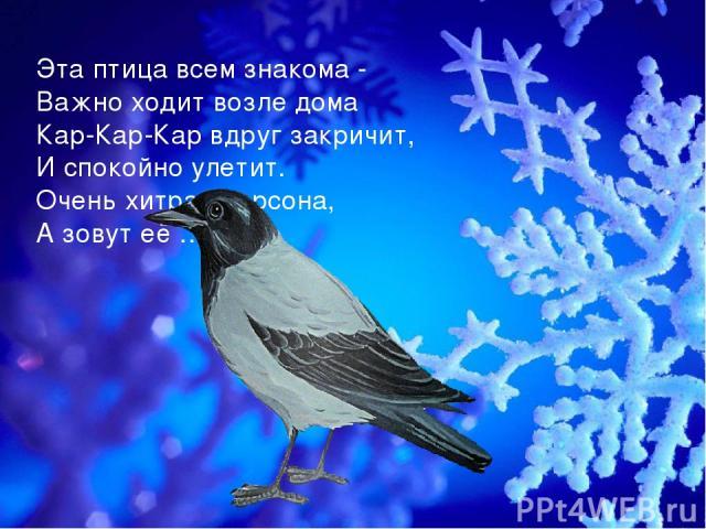 Эта птица всем знакома - Важно ходит возле дома Кар-Кар-Кар вдруг закричит, И спокойно улетит. Очень хитрая персона, А зовут её… .