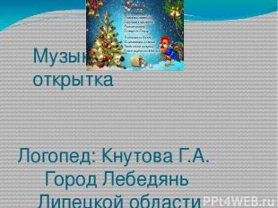 Музыкальная открытка Логопед: Кнутова Г.А. Город Лебедянь Липецкой области МБДОУ