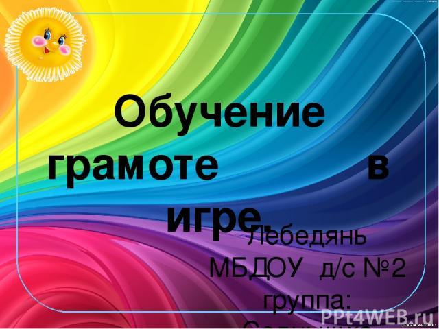 Обучение грамоте в игре. Лебедянь МБДОУ д/с №2 группа: «Солнышко» логопед: Кнутова Г.А.
