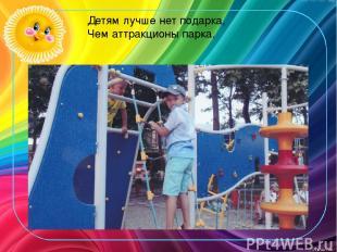 Детям лучше нет подарка, Чем аттракционы парка.